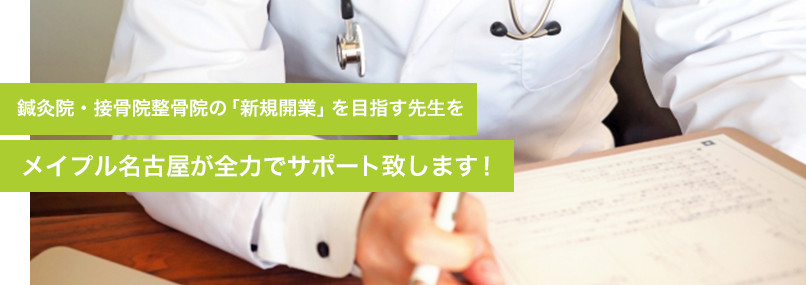 鍼灸院・接骨院整骨院の「新規開業」を目指す先生をメイプル名古屋が全力でサポート致します!